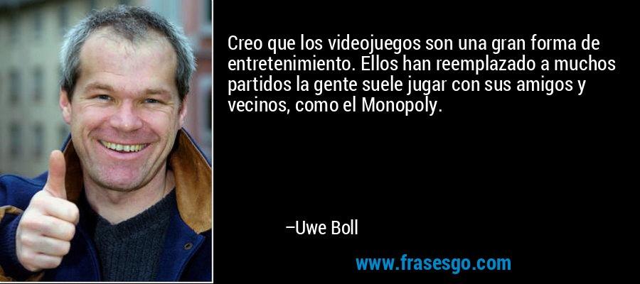 Creo que los videojuegos son una gran forma de entretenimiento. Ellos han reemplazado a muchos partidos la gente suele jugar con sus amigos y vecinos, como el Monopoly. – Uwe Boll