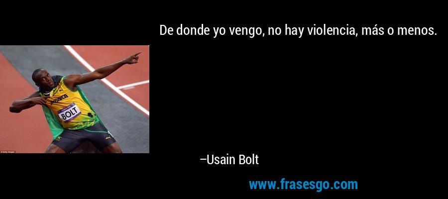 De donde yo vengo, no hay violencia, más o menos. – Usain Bolt
