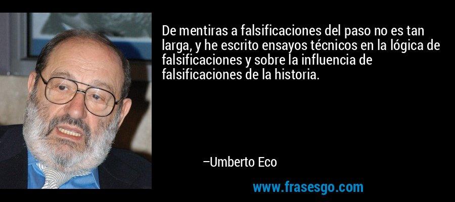 De mentiras a falsificaciones del paso no es tan larga, y he escrito ensayos técnicos en la lógica de falsificaciones y sobre la influencia de falsificaciones de la historia. – Umberto Eco