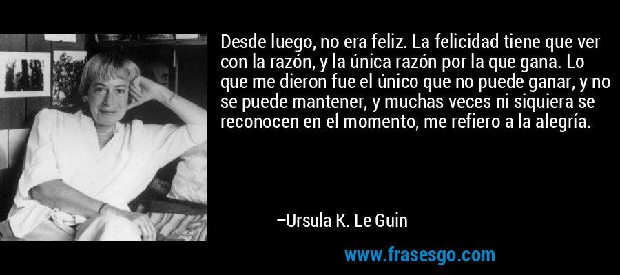 Desde luego, no era feliz. La felicidad tiene que ver con la razón, y la única razón por la que gana. Lo que me dieron fue el único que no puede ganar, y no se puede mantener, y muchas veces ni siquiera se reconocen en el momento, me refiero a la alegría. – Ursula K. Le Guin
