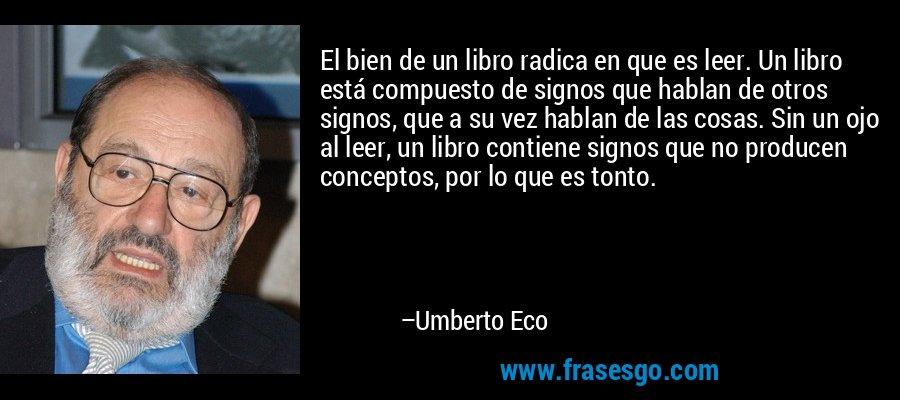 El bien de un libro radica en que es leer. Un libro está compuesto de signos que hablan de otros signos, que a su vez hablan de las cosas. Sin un ojo al leer, un libro contiene signos que no producen conceptos, por lo que es tonto. – Umberto Eco