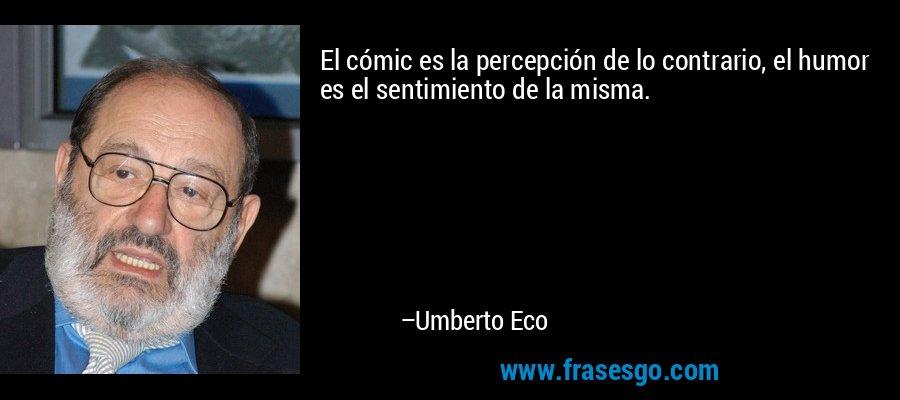 El cómic es la percepción de lo contrario, el humor es el sentimiento de la misma. – Umberto Eco