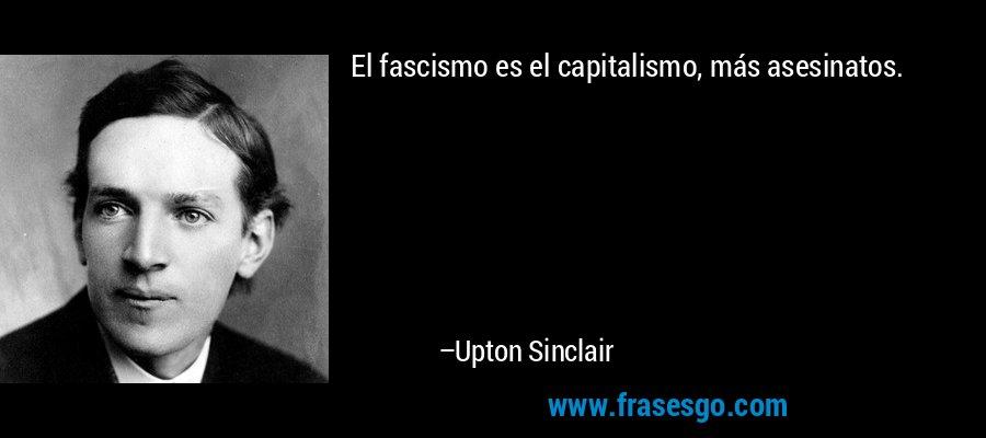 El fascismo es el capitalismo, más asesinatos. – Upton Sinclair