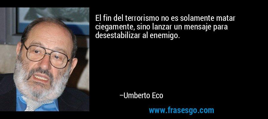 El fin del terrorismo no es solamente matar ciegamente, sino lanzar un mensaje para desestabilizar al enemigo. – Umberto Eco