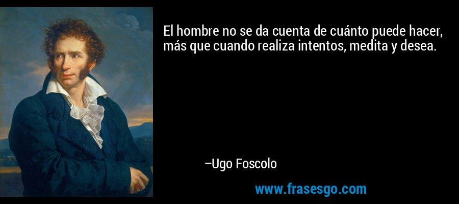 El hombre no se da cuenta de cuánto puede hacer, más que cuando realiza intentos, medita y desea. – Ugo Foscolo