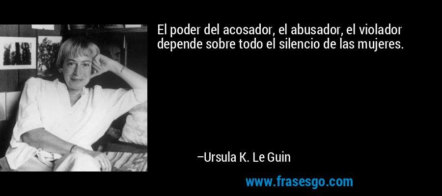 El poder del acosador, el abusador, el violador depende sobre todo el silencio de las mujeres. – Ursula K. Le Guin