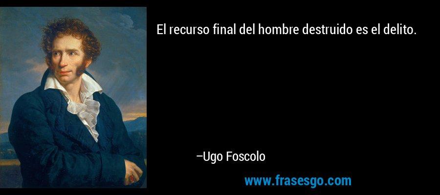 El recurso final del hombre destruido es el delito. – Ugo Foscolo