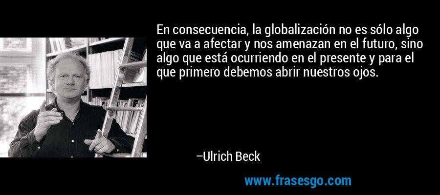 En consecuencia, la globalización no es sólo algo que va a afectar y nos amenazan en el futuro, sino algo que está ocurriendo en el presente y para el que primero debemos abrir nuestros ojos. – Ulrich Beck