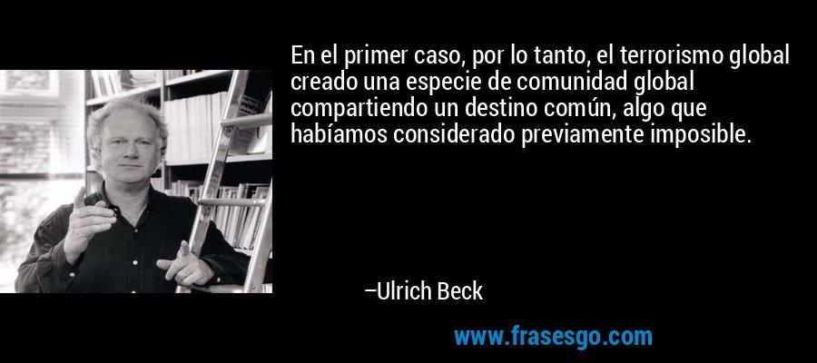 En el primer caso, por lo tanto, el terrorismo global creado una especie de comunidad global compartiendo un destino común, algo que habíamos considerado previamente imposible. – Ulrich Beck