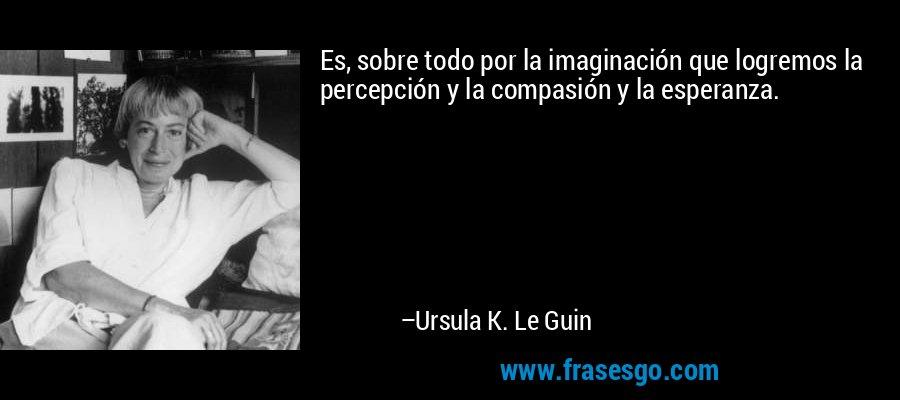 Es, sobre todo por la imaginación que logremos la percepción y la compasión y la esperanza. – Ursula K. Le Guin