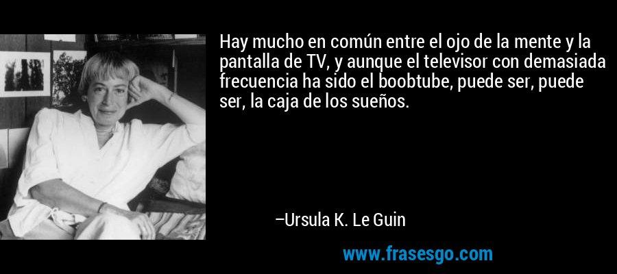 Hay mucho en común entre el ojo de la mente y la pantalla de TV, y aunque el televisor con demasiada frecuencia ha sido el boobtube, puede ser, puede ser, la caja de los sueños. – Ursula K. Le Guin