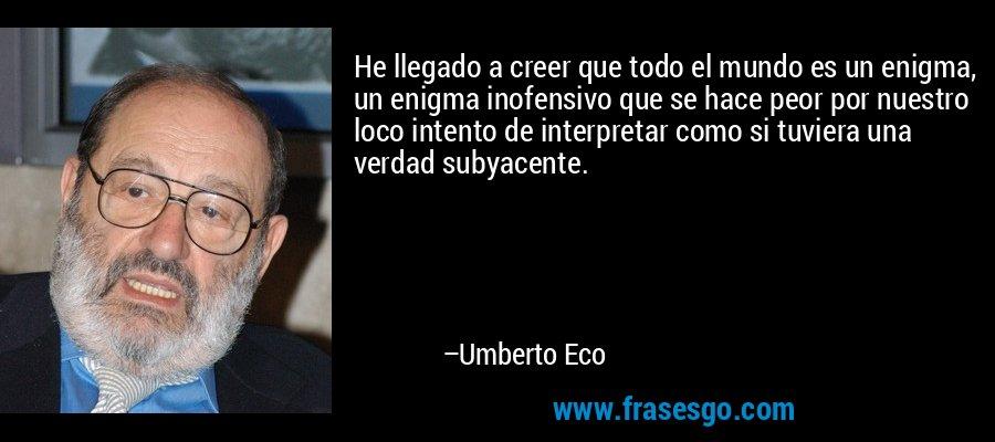 He llegado a creer que todo el mundo es un enigma, un enigma inofensivo que se hace peor por nuestro loco intento de interpretar como si tuviera una verdad subyacente. – Umberto Eco