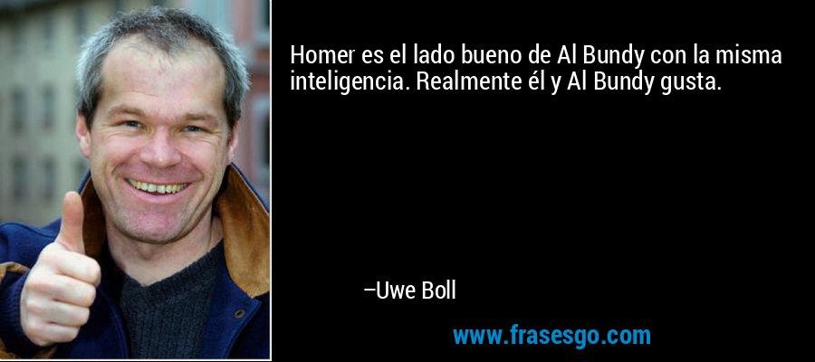 Homer es el lado bueno de Al Bundy con la misma inteligencia. Realmente él y Al Bundy gusta. – Uwe Boll