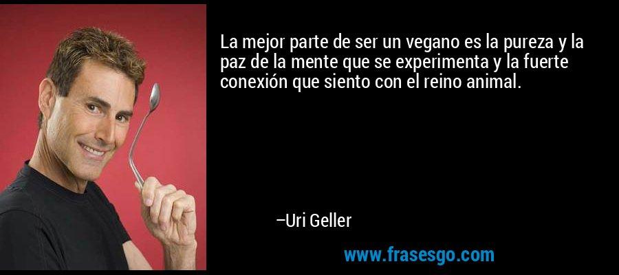 La mejor parte de ser un vegano es la pureza y la paz de la mente que se experimenta y la fuerte conexión que siento con el reino animal. – Uri Geller