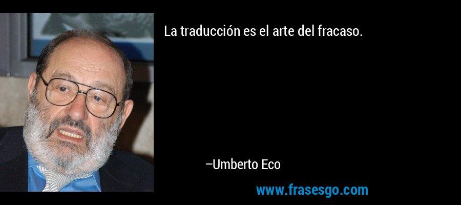 La traducción es el arte del fracaso. – Umberto Eco