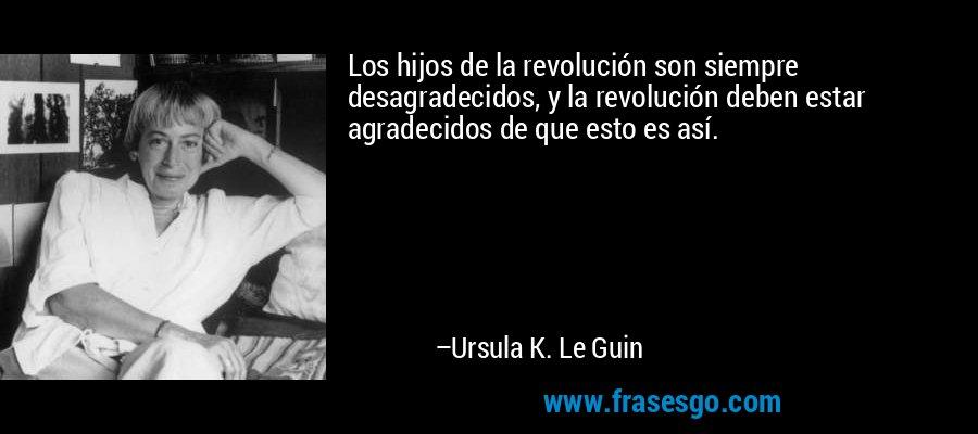Los hijos de la revolución son siempre desagradecidos, y la revolución deben estar agradecidos de que esto es así. – Ursula K. Le Guin