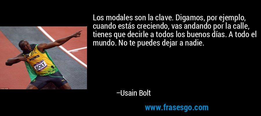 Los modales son la clave. Digamos, por ejemplo, cuando estás creciendo, vas andando por la calle, tienes que decirle a todos los buenos días. A todo el mundo. No te puedes dejar a nadie. – Usain Bolt