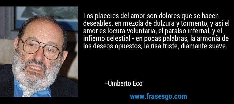 Los placeres del amor son dolores que se hacen deseables, en mezcla de dulzura y tormento, y así el amor es locura voluntaria, el paraíso infernal, y el infierno celestial - en pocas palabras, la armonía de los deseos opuestos, la risa triste, diamante suave. – Umberto Eco