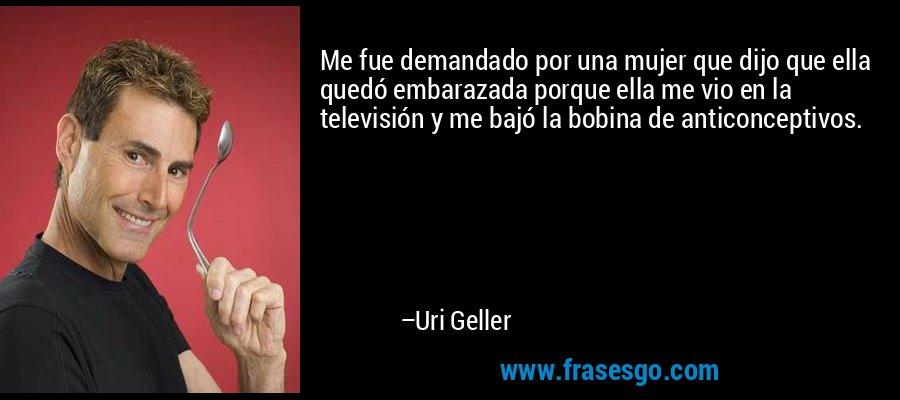 Me fue demandado por una mujer que dijo que ella quedó embarazada porque ella me vio en la televisión y me bajó la bobina de anticonceptivos. – Uri Geller