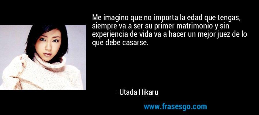Me imagino que no importa la edad que tengas, siempre va a ser su primer matrimonio y sin experiencia de vida va a hacer un mejor juez de lo que debe casarse. – Utada Hikaru