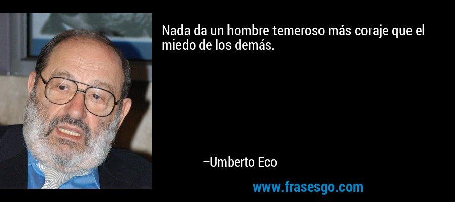 Nada da un hombre temeroso más coraje que el miedo de los demás. – Umberto Eco