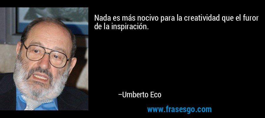Nada es más nocivo para la creatividad que el furor de la inspiración. – Umberto Eco