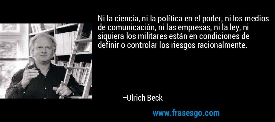 Ni la ciencia, ni la política en el poder, ni los medios de comunicación, ni las empresas, ni la ley, ni siquiera los militares están en condiciones de definir o controlar los riesgos racionalmente. – Ulrich Beck