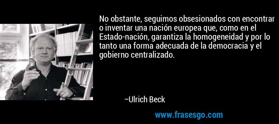 No obstante, seguimos obsesionados con encontrar o inventar una nación europea que, como en el Estado-nación, garantiza la homogeneidad y por lo tanto una forma adecuada de la democracia y el gobierno centralizado. – Ulrich Beck