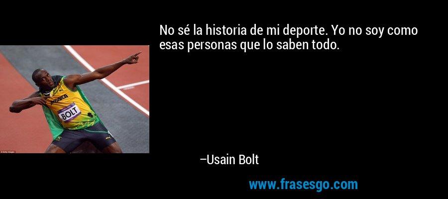 No sé la historia de mi deporte. Yo no soy como esas personas que lo saben todo. – Usain Bolt