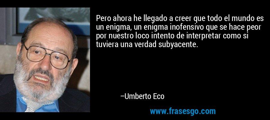 Pero ahora he llegado a creer que todo el mundo es un enigma, un enigma inofensivo que se hace peor por nuestro loco intento de interpretar como si tuviera una verdad subyacente. – Umberto Eco