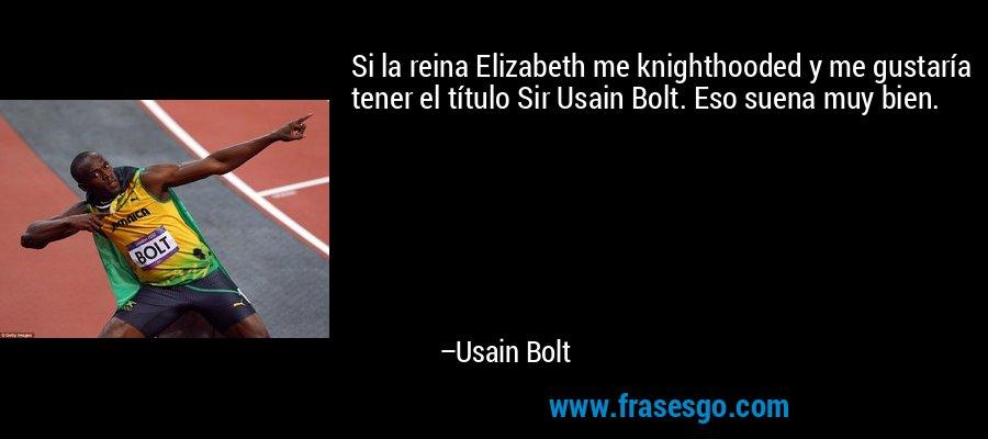 Si la reina Elizabeth me knighthooded y me gustaría tener el título Sir Usain Bolt. Eso suena muy bien. – Usain Bolt