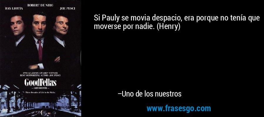 Si Pauly se movia despacio, era porque no tenía que moverse por nadie. (Henry) – Uno de los nuestros