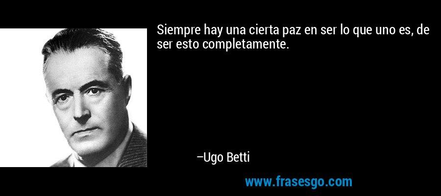 Siempre hay una cierta paz en ser lo que uno es, de ser esto completamente. – Ugo Betti