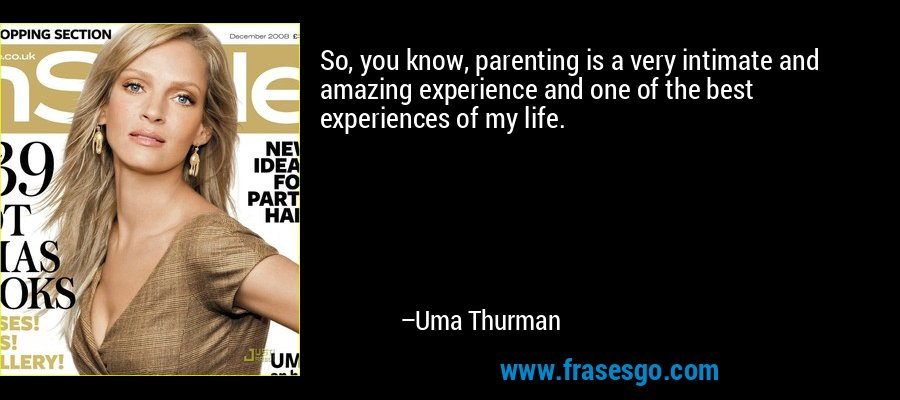 So, you know, parenting is a very intimate and amazing experience and one of the best experiences of my life. – Uma Thurman