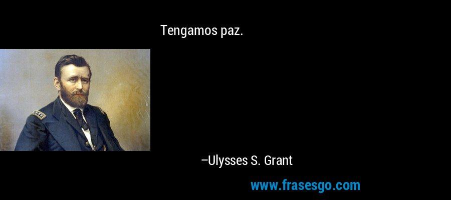 Tengamos paz. – Ulysses S. Grant