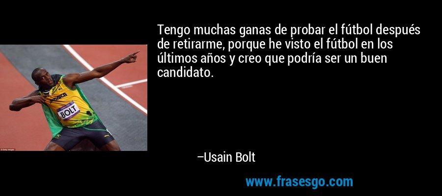 Tengo muchas ganas de probar el fútbol después de retirarme, porque he visto el fútbol en los últimos años y creo que podría ser un buen candidato. – Usain Bolt