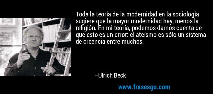 Toda la teoría de la modernidad en la sociología sugiere que la mayor modernidad hay, menos la religión. En mi teoría, podemos darnos cuenta de que esto es un error: el ateísmo es sólo un sistema de creencia entre muchos. – Ulrich Beck