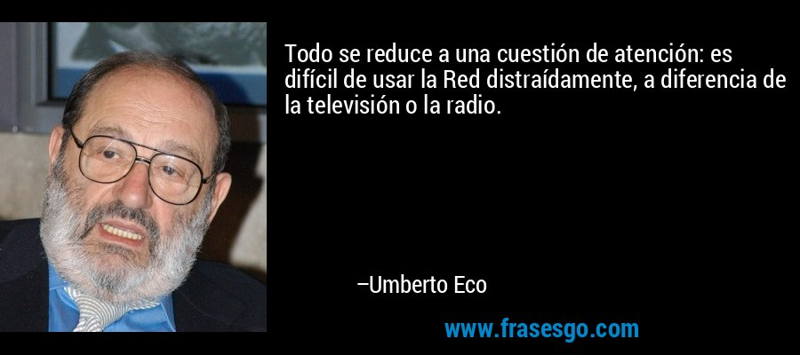 Todo se reduce a una cuestión de atención: es difícil de usar la Red distraídamente, a diferencia de la televisión o la radio. – Umberto Eco