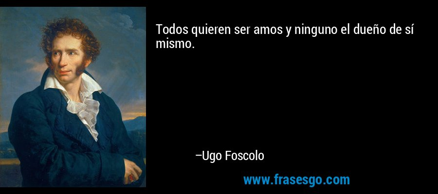 Todos quieren ser amos y ninguno el dueño de sí mismo. – Ugo Foscolo