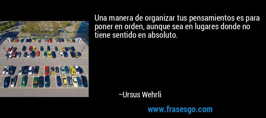 Una manera de organizar tus pensamientos es para poner en orden, aunque sea en lugares donde no tiene sentido en absoluto. – Ursus Wehrli