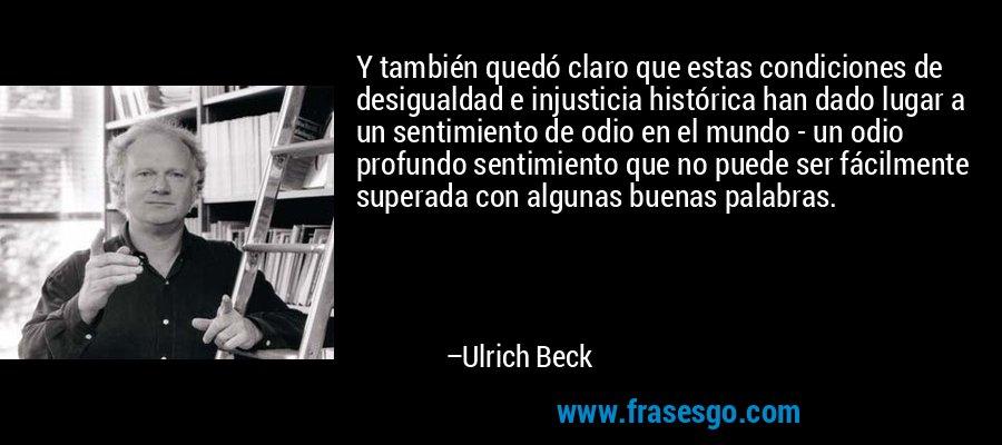Y también quedó claro que estas condiciones de desigualdad e injusticia histórica han dado lugar a un sentimiento de odio en el mundo - un odio profundo sentimiento que no puede ser fácilmente superada con algunas buenas palabras. – Ulrich Beck