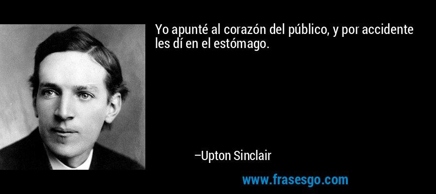 Yo apunté al corazón del público, y por accidente les dí en el estómago. – Upton Sinclair