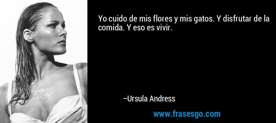 Yo cuido de mis flores y mis gatos. Y disfrutar de la comida. Y eso es vivir. – Ursula Andress