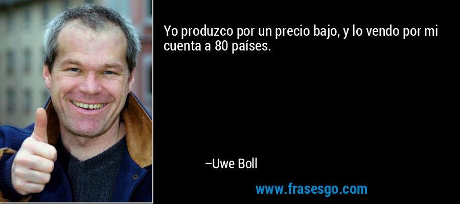 Yo produzco por un precio bajo, y lo vendo por mi cuenta a 80 países. – Uwe Boll