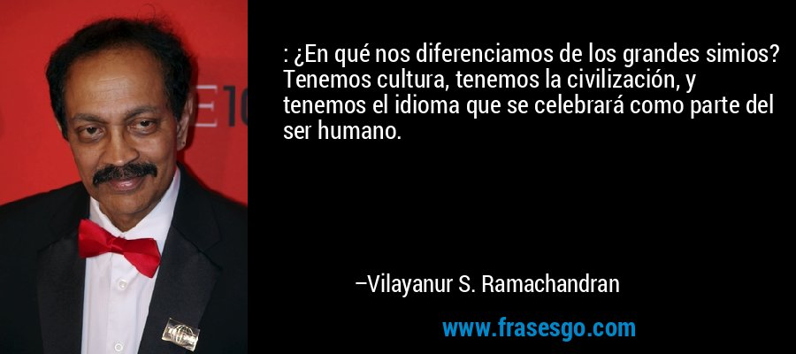 : ¿En qué nos diferenciamos de los grandes simios? Tenemos cultura, tenemos la civilización, y tenemos el idioma que se celebrará como parte del ser humano. – Vilayanur S. Ramachandran