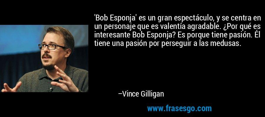 'Bob Esponja' es un gran espectáculo, y se centra en un personaje que es valentía agradable. ¿Por qué es interesante Bob Esponja? Es porque tiene pasión. Él tiene una pasión por perseguir a las medusas. – Vince Gilligan