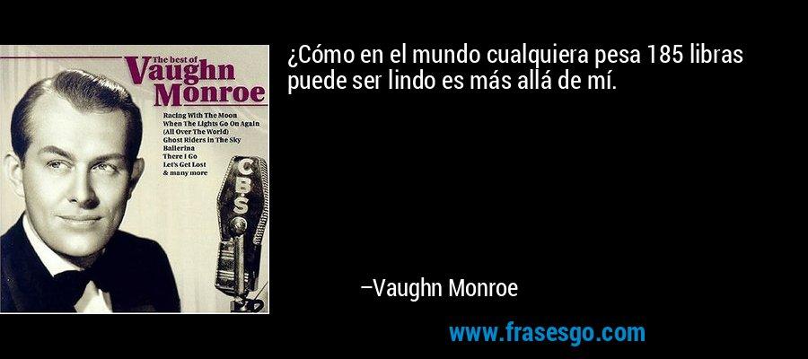 ¿Cómo en el mundo cualquiera pesa 185 libras puede ser lindo es más allá de mí. – Vaughn Monroe