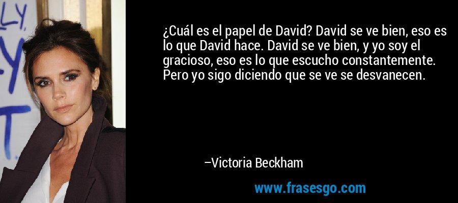 ¿Cuál es el papel de David? David se ve bien, eso es lo que David hace. David se ve bien, y yo soy el gracioso, eso es lo que escucho constantemente. Pero yo sigo diciendo que se ve se desvanecen. – Victoria Beckham