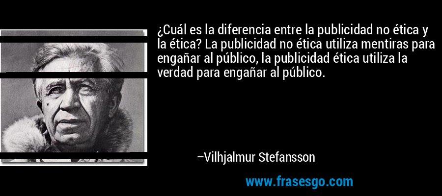 ¿Cuál es la diferencia entre la publicidad no ética y la ética? La publicidad no ética utiliza mentiras para engañar al público, la publicidad ética utiliza la verdad para engañar al público. – Vilhjalmur Stefansson