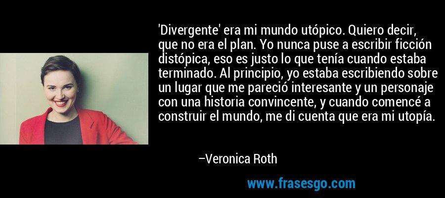 'Divergente' era mi mundo utópico. Quiero decir, que no era el plan. Yo nunca puse a escribir ficción distópica, eso es justo lo que tenía cuando estaba terminado. Al principio, yo estaba escribiendo sobre un lugar que me pareció interesante y un personaje con una historia convincente, y cuando comencé a construir el mundo, me di cuenta que era mi utopía. – Veronica Roth